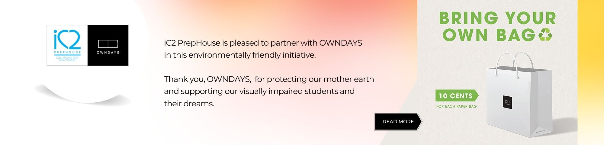 iC2 PrepHouse is pleased to partner with OWNDAYS in this environmentally friendly initiative. Thank you, OWNDAYS, for protecting our mother earth and supporting our visually impaired students and their dreams. Read more at https://www.facebook.com/owndays.sg/photos/a.612638702109200/4399341340105565